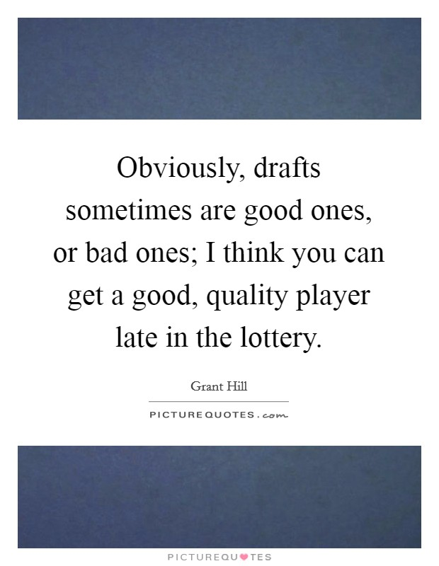 Obviously, drafts sometimes are good ones, or bad ones; I think you can get a good, quality player late in the lottery Picture Quote #1