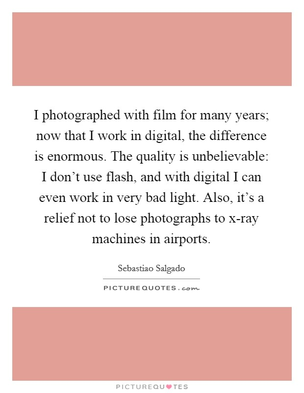 I photographed with film for many years; now that I work in digital, the difference is enormous. The quality is unbelievable: I don't use flash, and with digital I can even work in very bad light. Also, it's a relief not to lose photographs to x-ray machines in airports Picture Quote #1