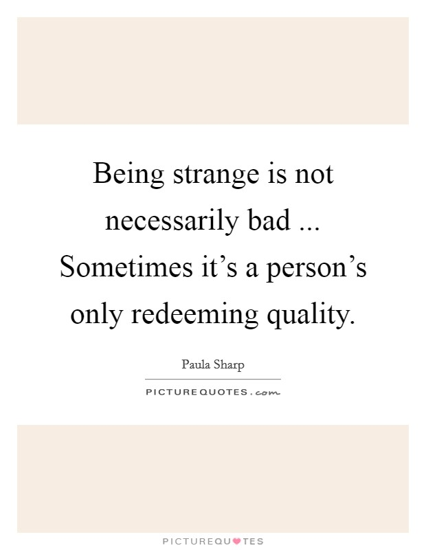 Being strange is not necessarily bad ... Sometimes it's a person's only redeeming quality Picture Quote #1