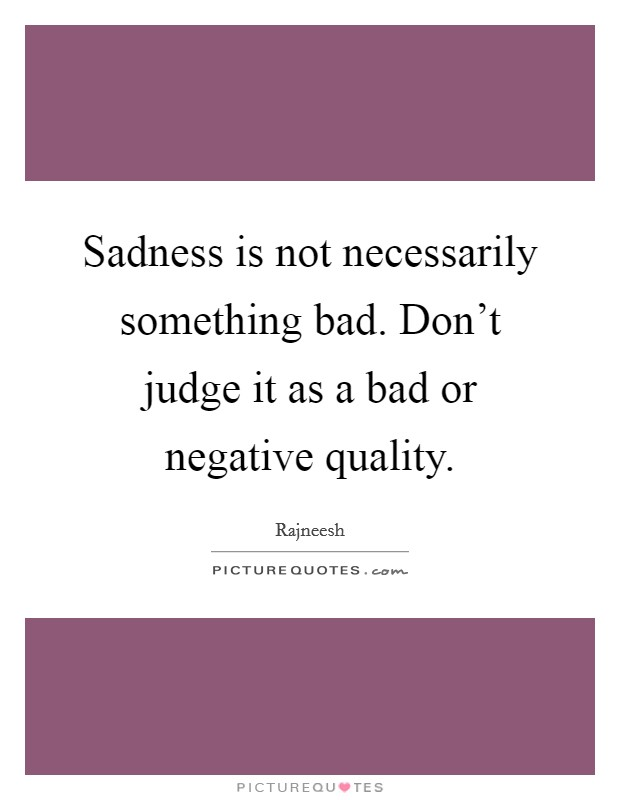 Sadness is not necessarily something bad. Don't judge it as a bad or negative quality Picture Quote #1