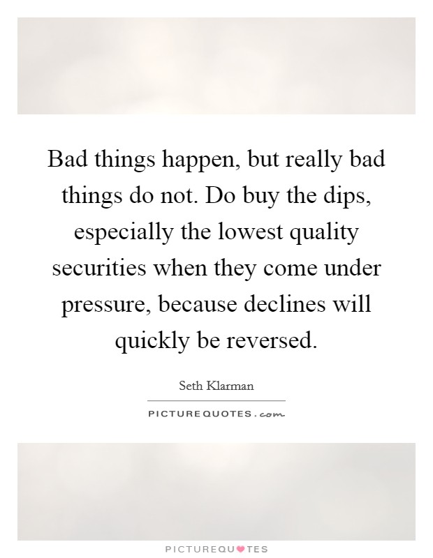 Bad things happen, but really bad things do not. Do buy the dips, especially the lowest quality securities when they come under pressure, because declines will quickly be reversed Picture Quote #1