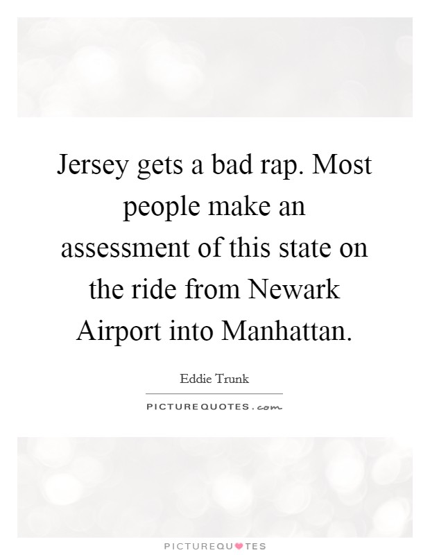 Jersey gets a bad rap. Most people make an assessment of this state on the ride from Newark Airport into Manhattan Picture Quote #1