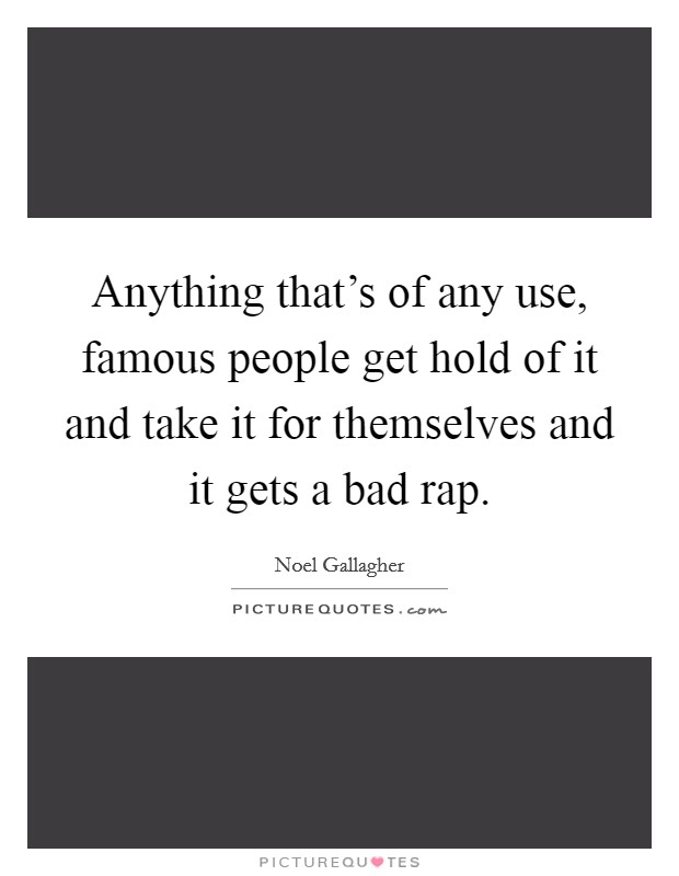 Anything that's of any use, famous people get hold of it and take it for themselves and it gets a bad rap Picture Quote #1