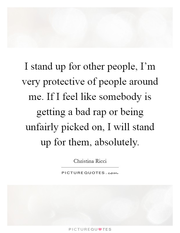 I stand up for other people, I'm very protective of people around me. If I feel like somebody is getting a bad rap or being unfairly picked on, I will stand up for them, absolutely Picture Quote #1