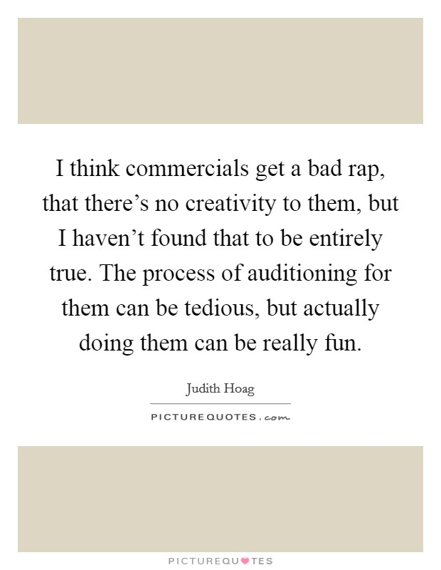I think commercials get a bad rap, that there's no creativity to them, but I haven't found that to be entirely true. The process of auditioning for them can be tedious, but actually doing them can be really fun Picture Quote #1