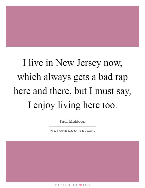I live in New Jersey now, which always gets a bad rap here and there, but I must say, I enjoy living here too Picture Quote #1