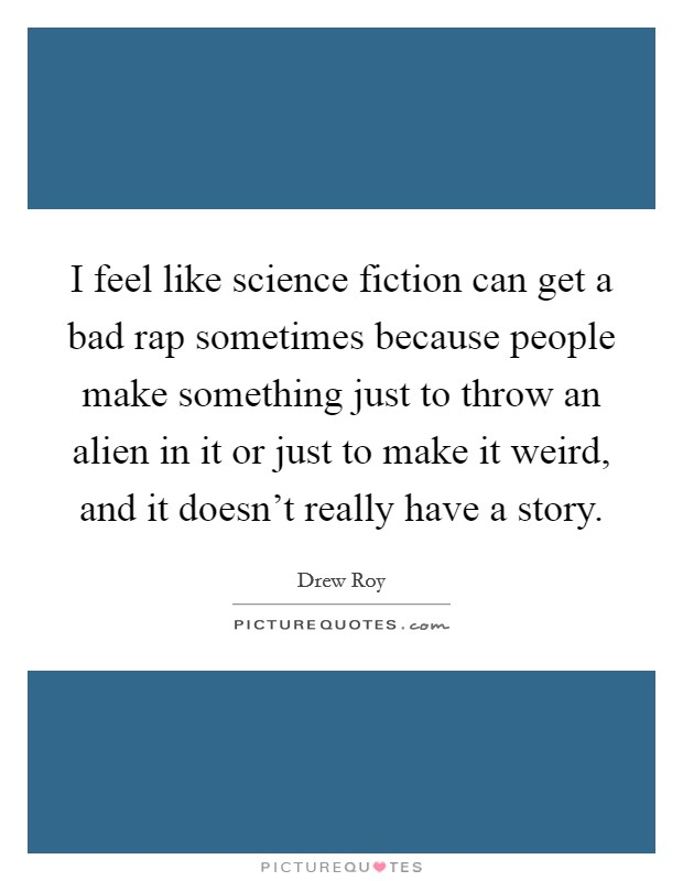 I feel like science fiction can get a bad rap sometimes because people make something just to throw an alien in it or just to make it weird, and it doesn't really have a story Picture Quote #1