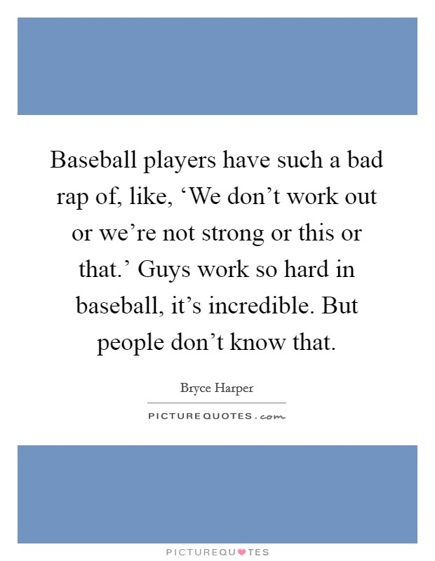 Baseball players have such a bad rap of, like, 'We don't work out or we're not strong or this or that.' Guys work so hard in baseball, it's incredible. But people don't know that Picture Quote #1