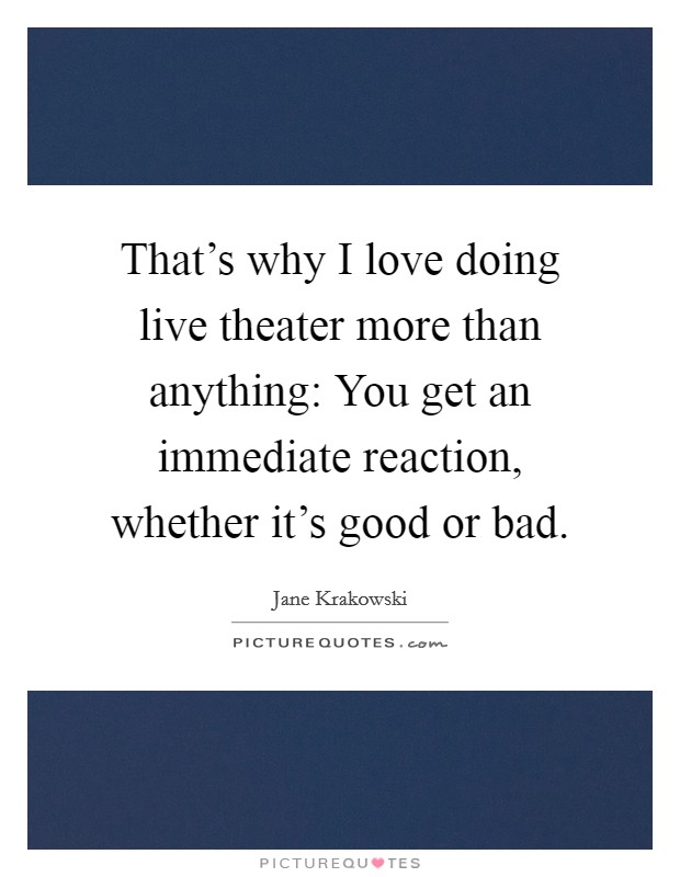 That's why I love doing live theater more than anything: You get an immediate reaction, whether it's good or bad Picture Quote #1