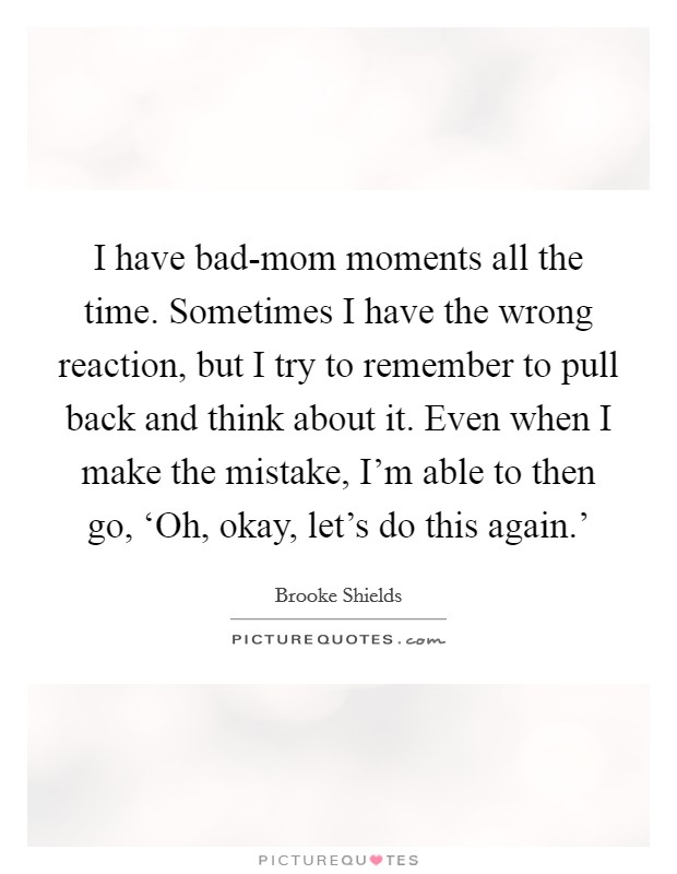 I have bad-mom moments all the time. Sometimes I have the wrong reaction, but I try to remember to pull back and think about it. Even when I make the mistake, I'm able to then go, 'Oh, okay, let's do this again.' Picture Quote #1