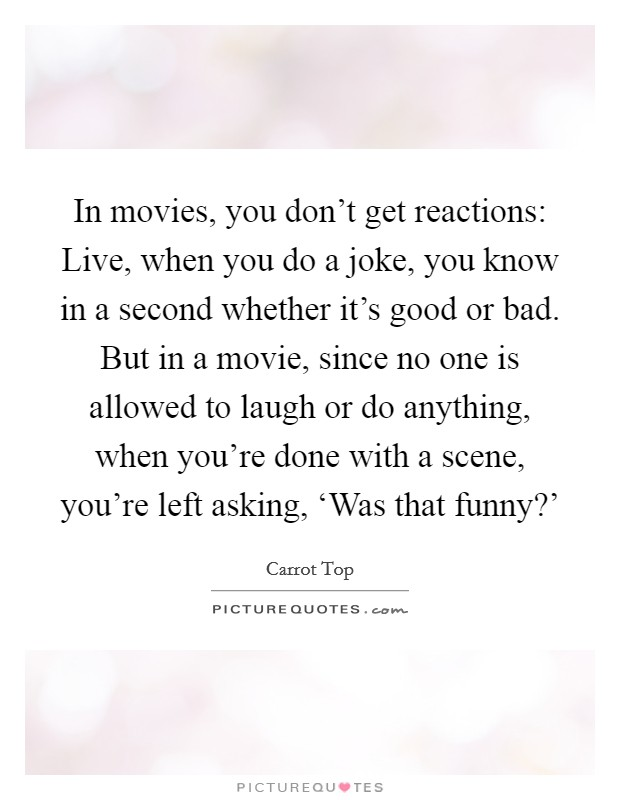 In movies, you don't get reactions: Live, when you do a joke, you know in a second whether it's good or bad. But in a movie, since no one is allowed to laugh or do anything, when you're done with a scene, you're left asking, 'Was that funny?' Picture Quote #1