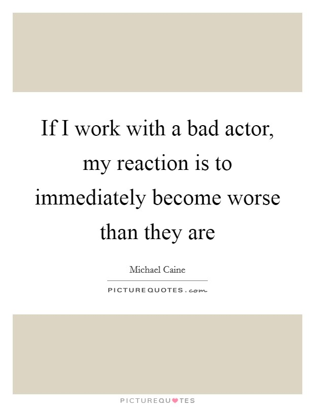 If I work with a bad actor, my reaction is to immediately become worse than they are Picture Quote #1