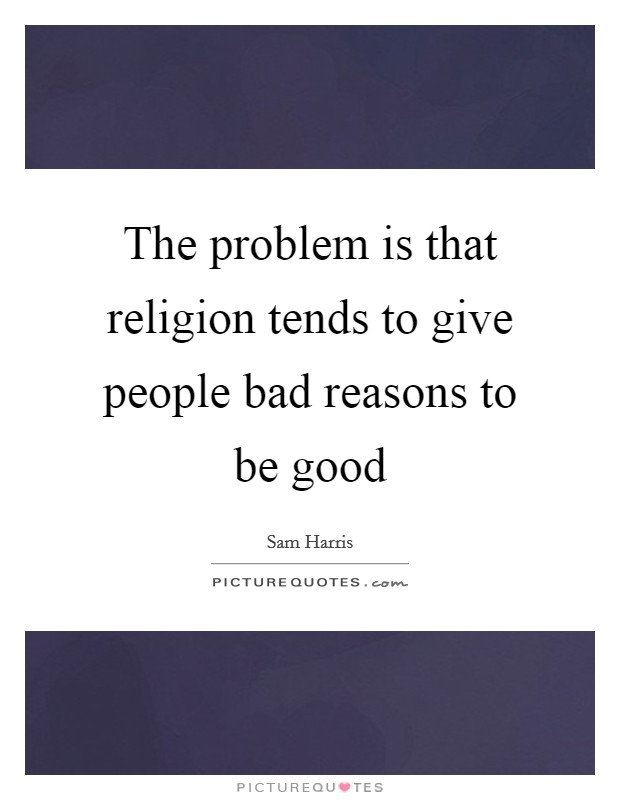 The problem is that religion tends to give people bad reasons to be good Picture Quote #1