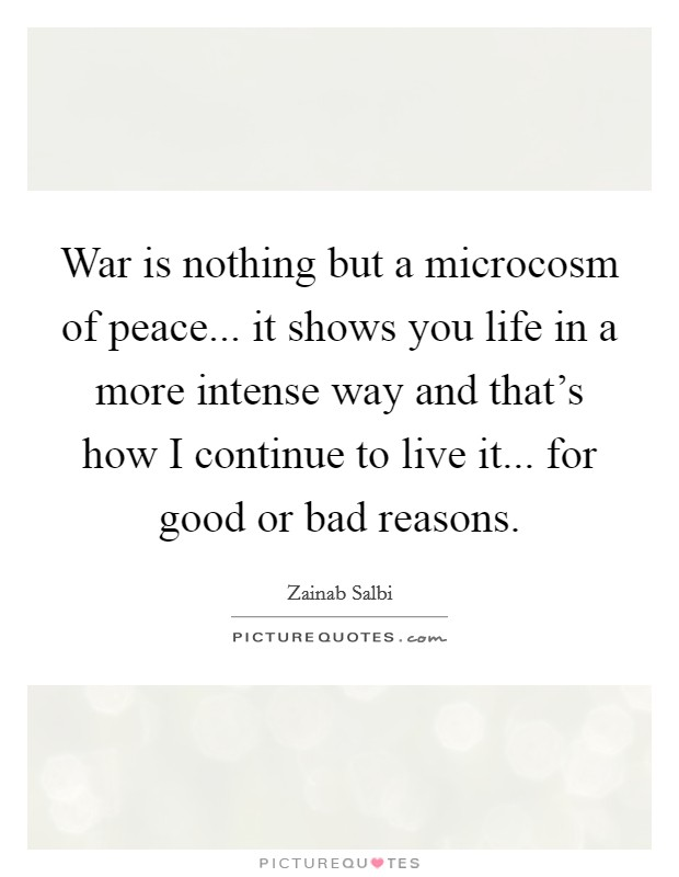 War is nothing but a microcosm of peace... it shows you life in a more intense way and that's how I continue to live it... for good or bad reasons Picture Quote #1