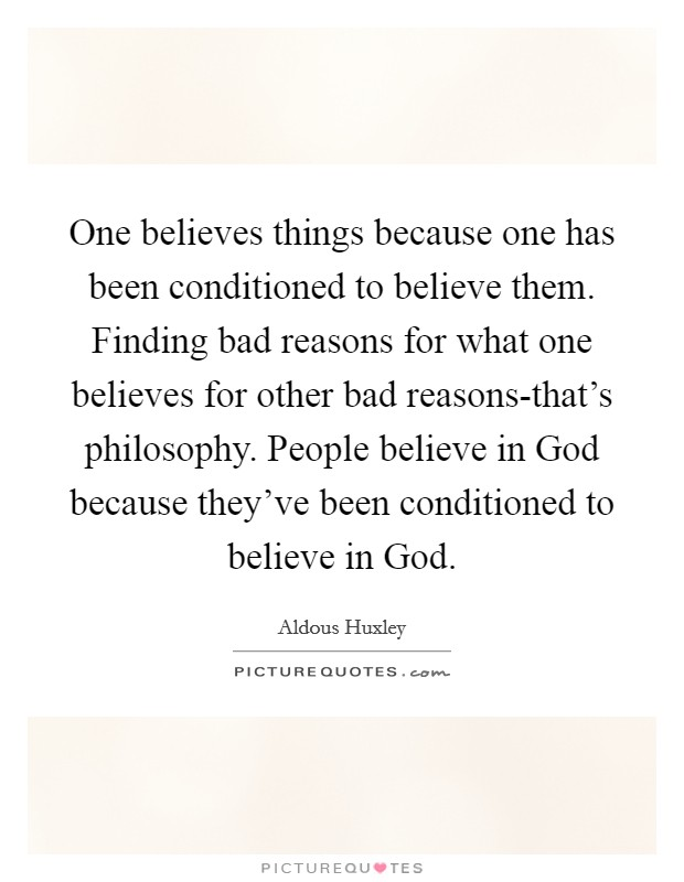 One believes things because one has been conditioned to believe them. Finding bad reasons for what one believes for other bad reasons-that's philosophy. People believe in God because they've been conditioned to believe in God. Picture Quote #1