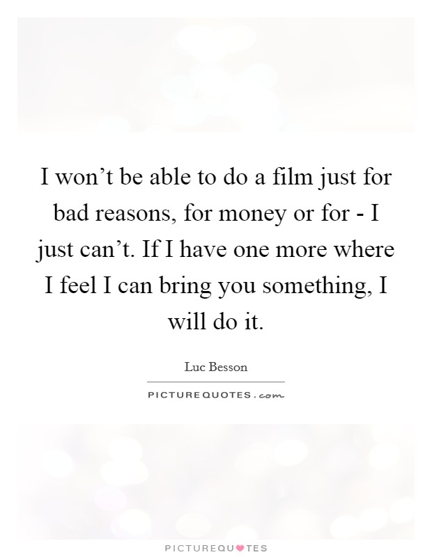 I won't be able to do a film just for bad reasons, for money or for - I just can't. If I have one more where I feel I can bring you something, I will do it Picture Quote #1
