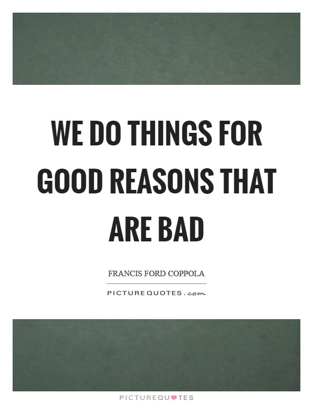 We do things for good reasons that are bad Picture Quote #1