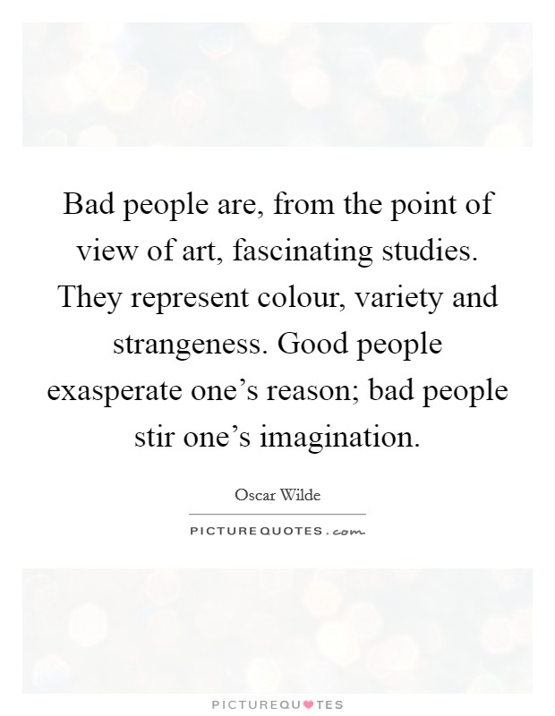 Bad people are, from the point of view of art, fascinating studies. They represent colour, variety and strangeness. Good people exasperate one's reason; bad people stir one's imagination. Picture Quote #1