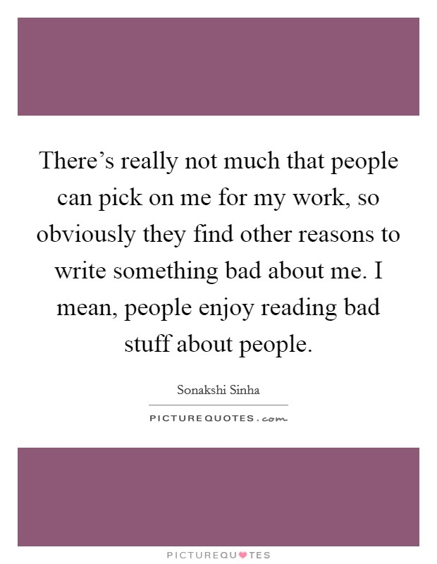 There's really not much that people can pick on me for my work, so obviously they find other reasons to write something bad about me. I mean, people enjoy reading bad stuff about people. Picture Quote #1