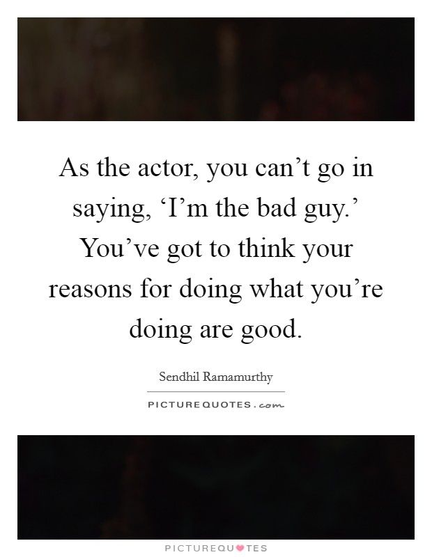 As the actor, you can't go in saying, 'I'm the bad guy.' You've got to think your reasons for doing what you're doing are good Picture Quote #1