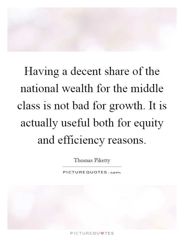 Having a decent share of the national wealth for the middle class is not bad for growth. It is actually useful both for equity and efficiency reasons Picture Quote #1