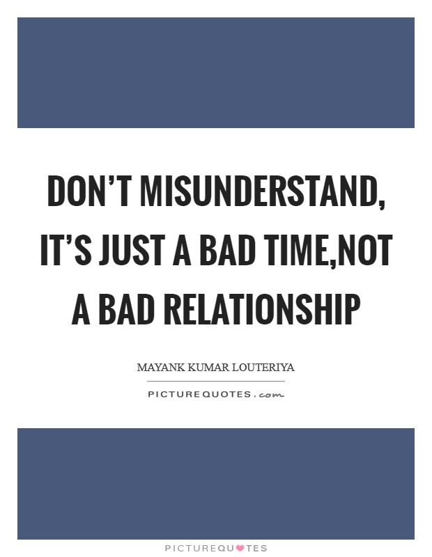 Don't misunderstand, it's just a bad time,not a bad relationship Picture Quote #1