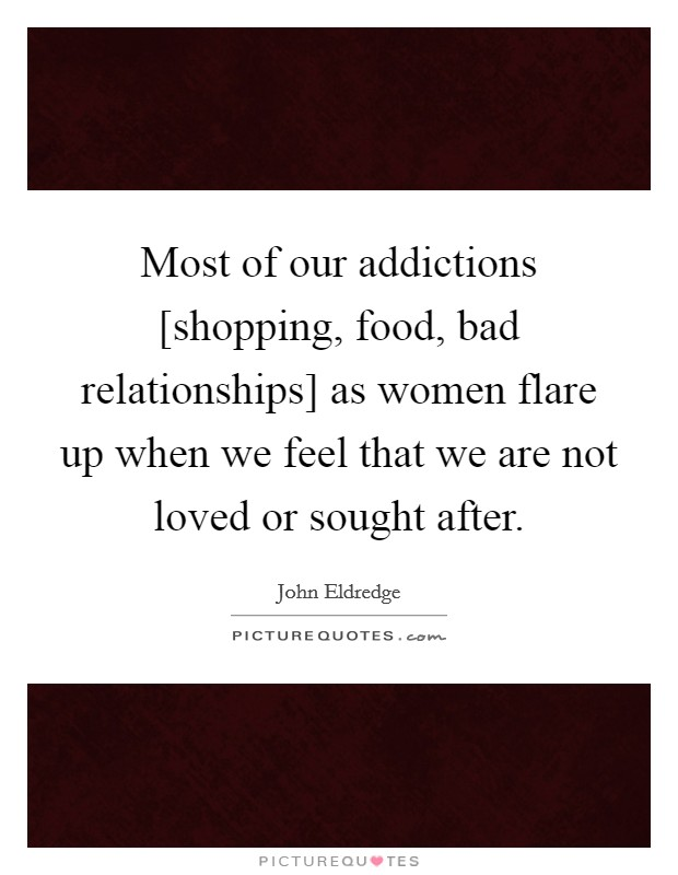 Most of our addictions [shopping, food, bad relationships] as women flare up when we feel that we are not loved or sought after Picture Quote #1