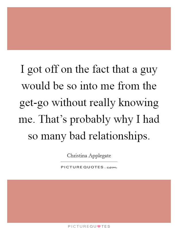 I got off on the fact that a guy would be so into me from the get-go without really knowing me. That's probably why I had so many bad relationships Picture Quote #1