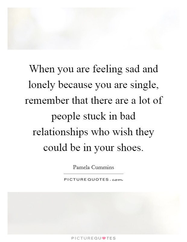 When you are feeling sad and lonely because you are single, remember that there are a lot of people stuck in bad relationships who wish they could be in your shoes Picture Quote #1