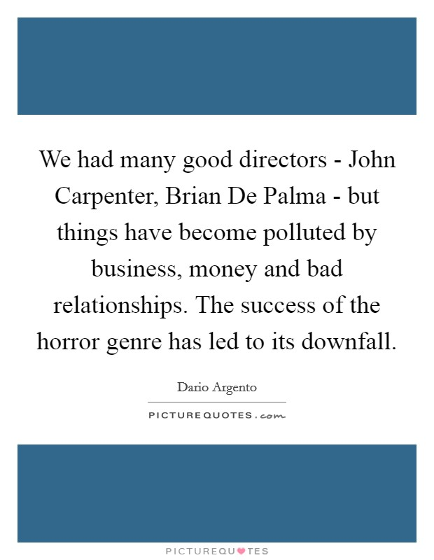 We had many good directors - John Carpenter, Brian De Palma - but things have become polluted by business, money and bad relationships. The success of the horror genre has led to its downfall Picture Quote #1