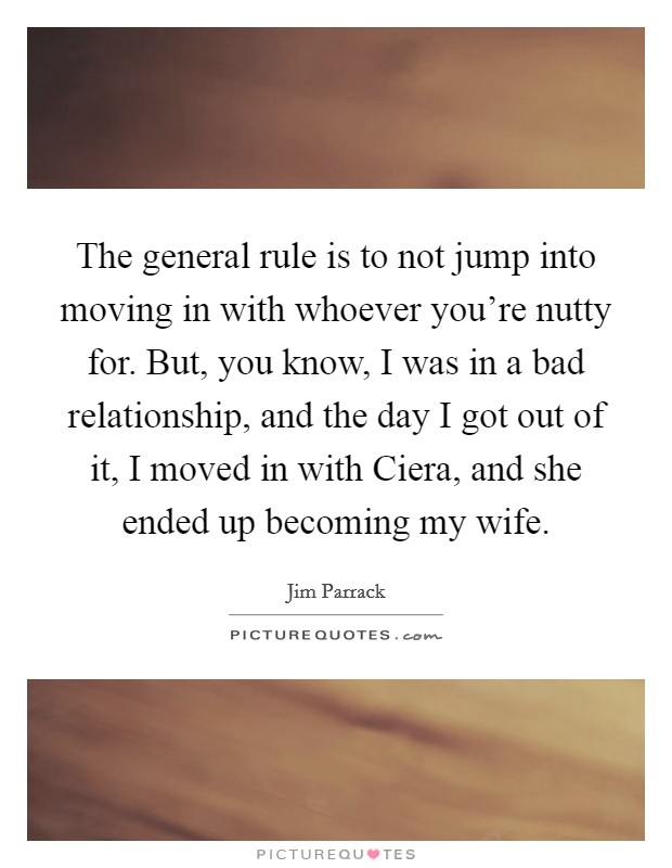 The general rule is to not jump into moving in with whoever you're nutty for. But, you know, I was in a bad relationship, and the day I got out of it, I moved in with Ciera, and she ended up becoming my wife Picture Quote #1