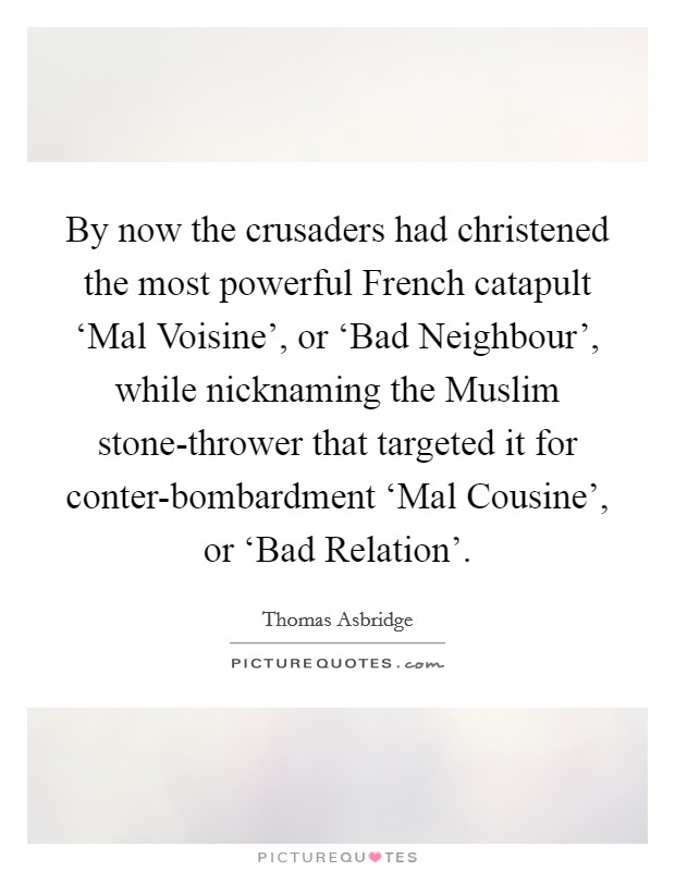 By now the crusaders had christened the most powerful French catapult 'Mal Voisine', or 'Bad Neighbour', while nicknaming the Muslim stone-thrower that targeted it for conter-bombardment 'Mal Cousine', or 'Bad Relation' Picture Quote #1