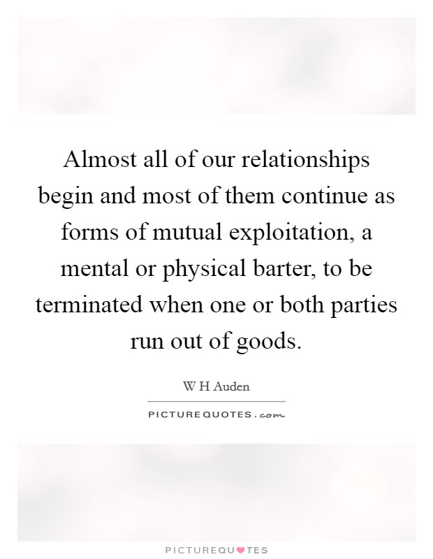 Almost all of our relationships begin and most of them continue as forms of mutual exploitation, a mental or physical barter, to be terminated when one or both parties run out of goods Picture Quote #1