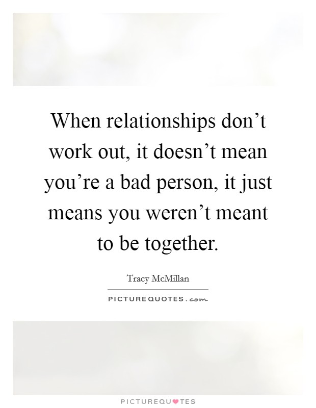 When relationships don't work out, it doesn't mean you're a bad person, it just means you weren't meant to be together Picture Quote #1