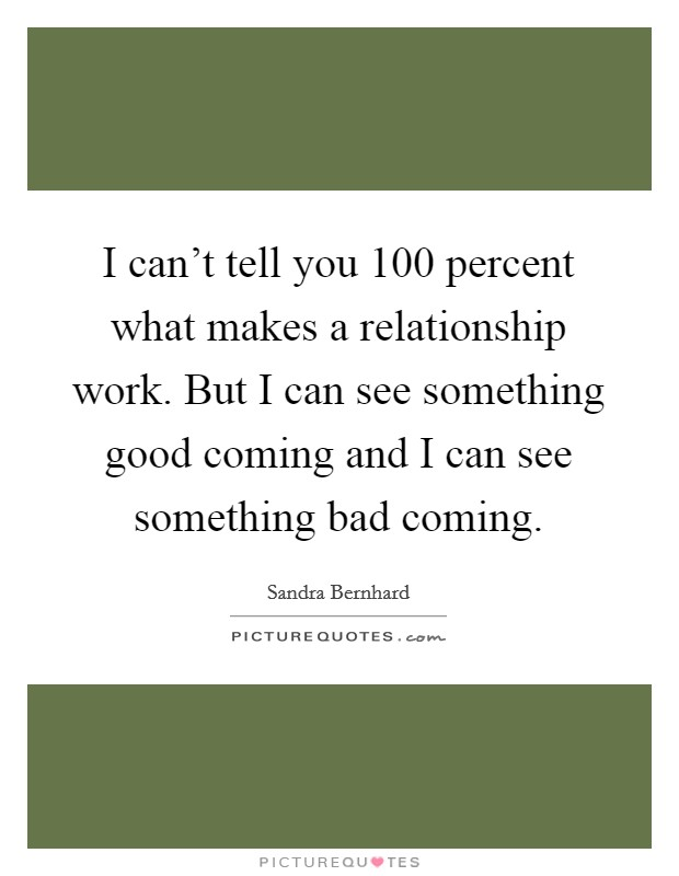 I can't tell you 100 percent what makes a relationship work. But I can see something good coming and I can see something bad coming Picture Quote #1