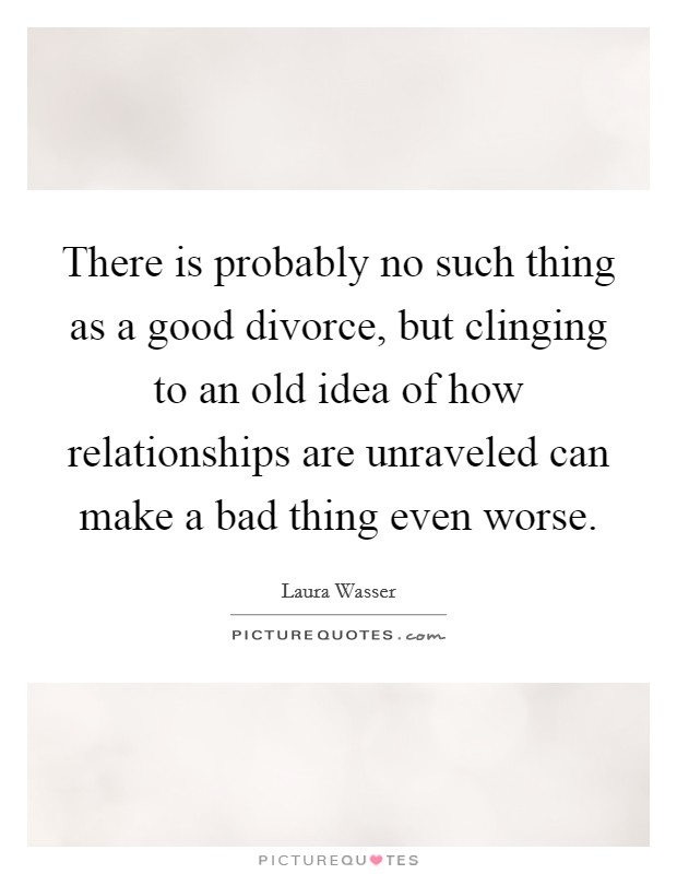 There is probably no such thing as a good divorce, but clinging to an old idea of how relationships are unraveled can make a bad thing even worse Picture Quote #1