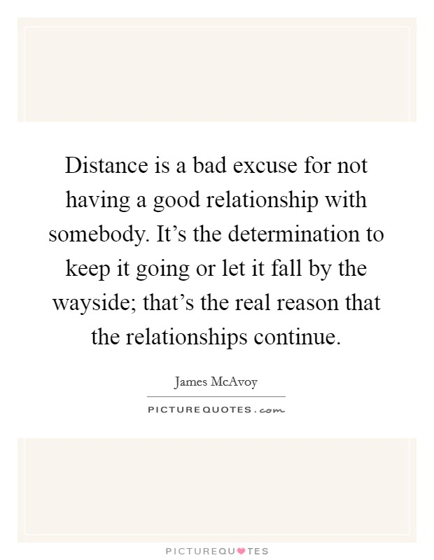 Distance is a bad excuse for not having a good relationship with somebody. It's the determination to keep it going or let it fall by the wayside; that's the real reason that the relationships continue Picture Quote #1