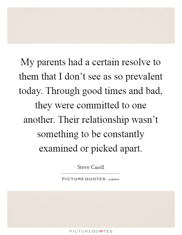 My parents had a certain resolve to them that I don't see as so prevalent today. Through good times and bad, they were committed to one another. Their relationship wasn't something to be constantly examined or picked apart Picture Quote #1