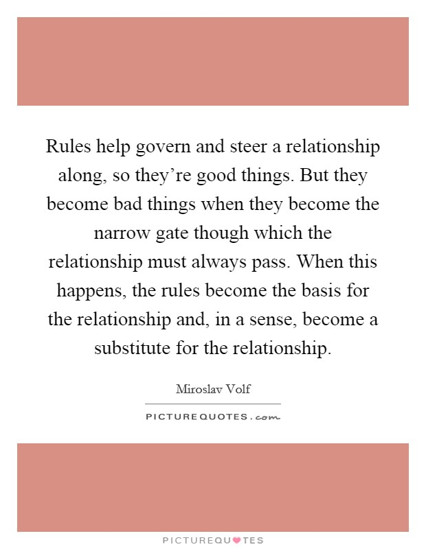 Rules help govern and steer a relationship along, so they're good things. But they become bad things when they become the narrow gate though which the relationship must always pass. When this happens, the rules become the basis for the relationship and, in a sense, become a substitute for the relationship Picture Quote #1