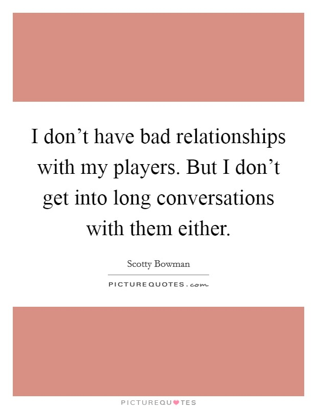 I don't have bad relationships with my players. But I don't get into long conversations with them either Picture Quote #1