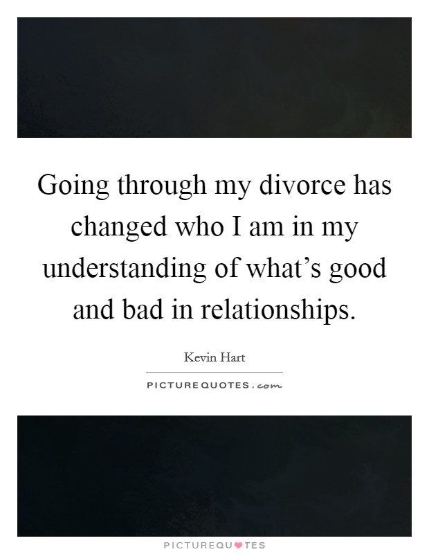 Going through my divorce has changed who I am in my understanding of what's good and bad in relationships Picture Quote #1
