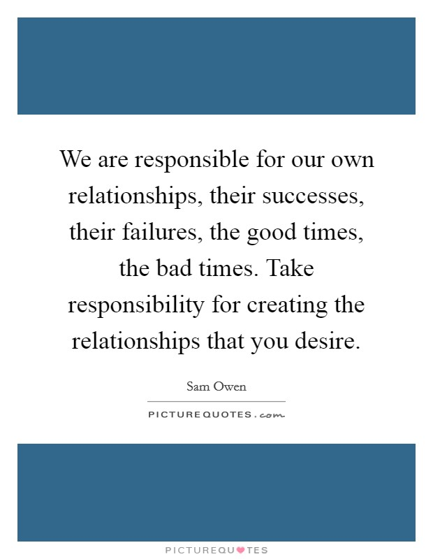 We are responsible for our own relationships, their successes, their failures, the good times, the bad times. Take responsibility for creating the relationships that you desire Picture Quote #1