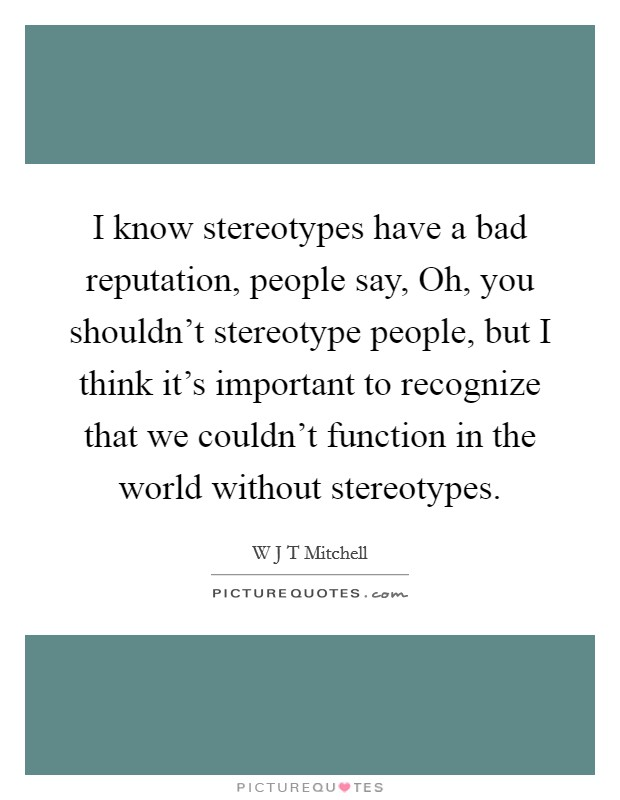 I know stereotypes have a bad reputation, people say, Oh, you shouldn't stereotype people, but I think it's important to recognize that we couldn't function in the world without stereotypes Picture Quote #1