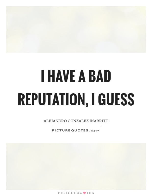 I have a bad reputation, I guess Picture Quote #1
