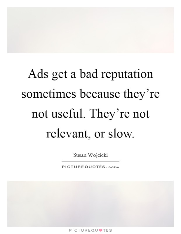 Ads get a bad reputation sometimes because they're not useful. They're not relevant, or slow Picture Quote #1