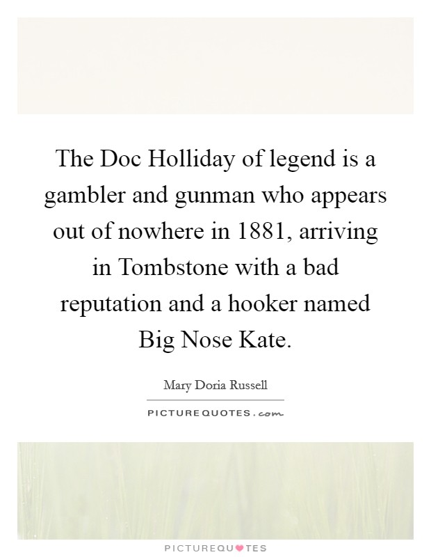 The Doc Holliday of legend is a gambler and gunman who appears out of nowhere in 1881, arriving in Tombstone with a bad reputation and a hooker named Big Nose Kate Picture Quote #1