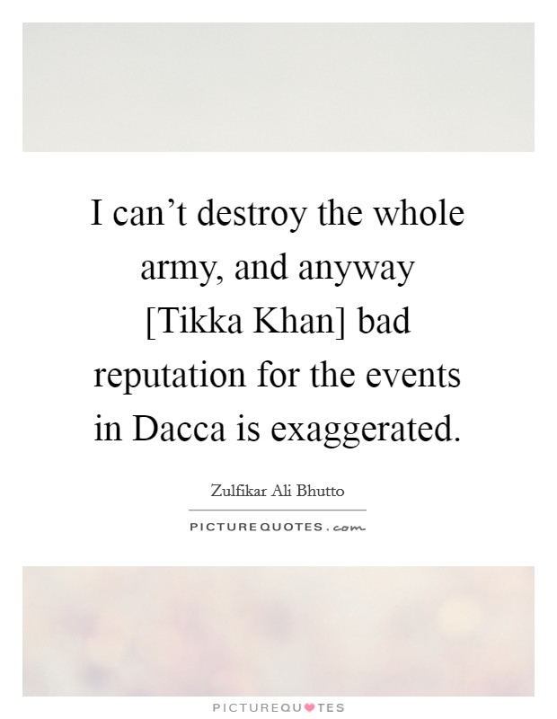 I can't destroy the whole army, and anyway [Tikka Khan] bad reputation for the events in Dacca is exaggerated Picture Quote #1