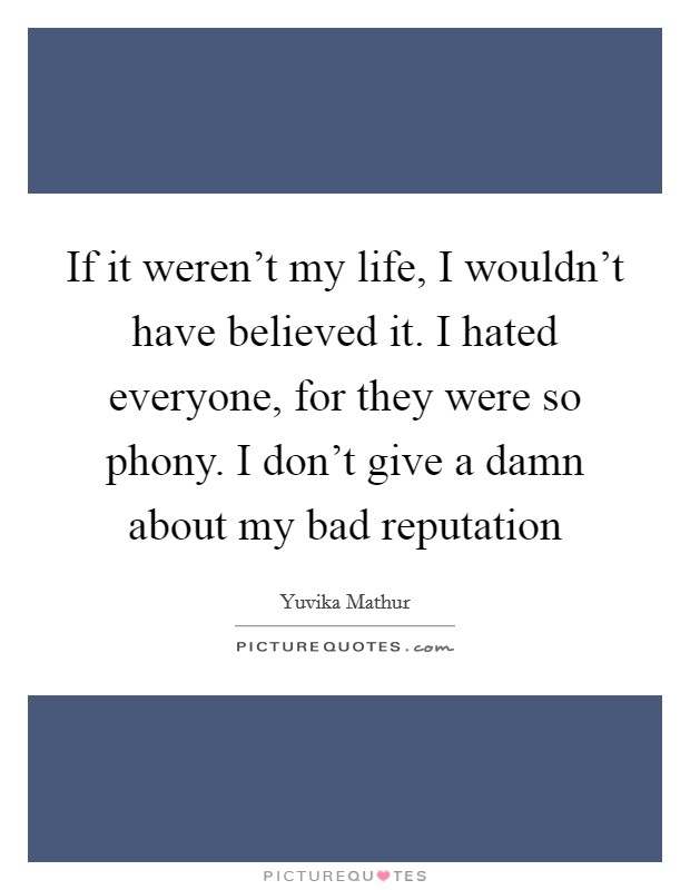 If it weren't my life, I wouldn't have believed it. I hated everyone, for they were so phony. I don't give a damn about my bad reputation Picture Quote #1
