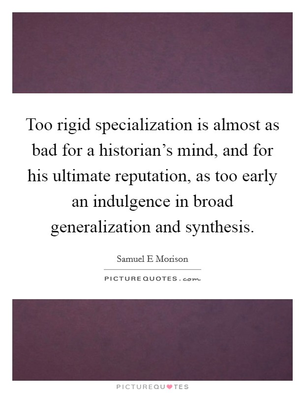 Too rigid specialization is almost as bad for a historian's mind, and for his ultimate reputation, as too early an indulgence in broad generalization and synthesis Picture Quote #1