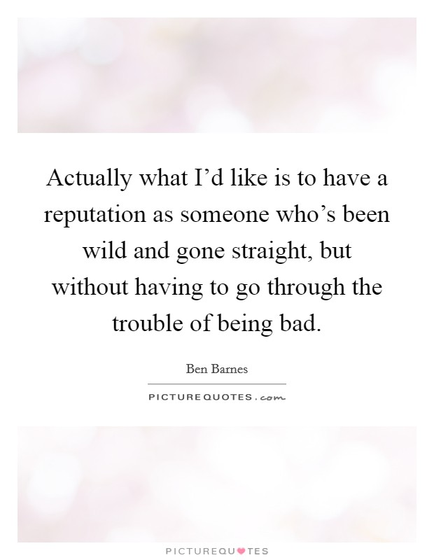Actually what I'd like is to have a reputation as someone who's been wild and gone straight, but without having to go through the trouble of being bad Picture Quote #1